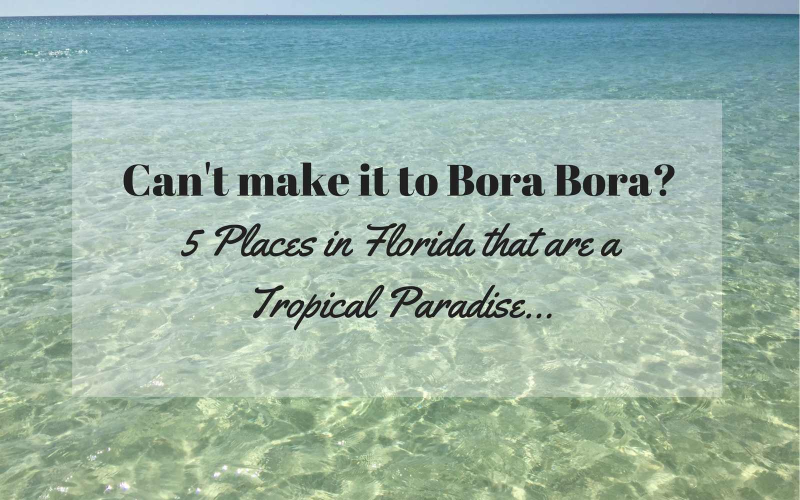 Can't make it to Bora Bora this Year? These FIVE Places in Florida will take you on a trip to Tropical Paradise…